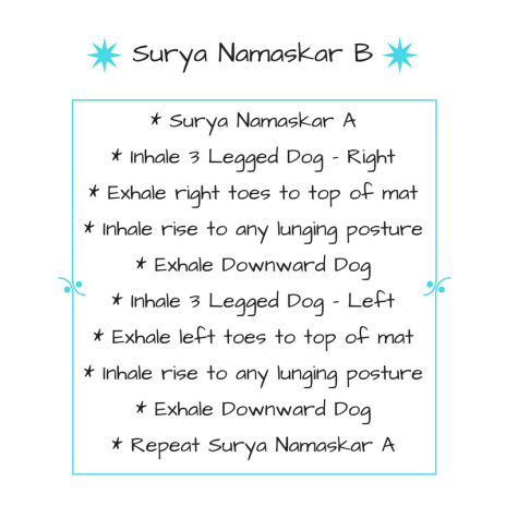 Surya Namaskar A through 2nd Downward DogInhale 3 Legged Dog - RightExhale right toes to top of matInhale rise to any lunging postureExhale Downward DogInhale 3 Legged Dog - LeftExhale l